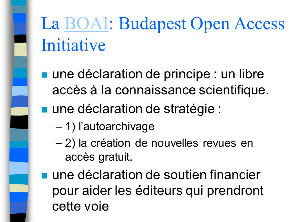 La BOAI: Budapest Open Access InitiativeBOAI n une déclaration de principe : un libre accès à la connaissance scientifique. n une déclaration de strat