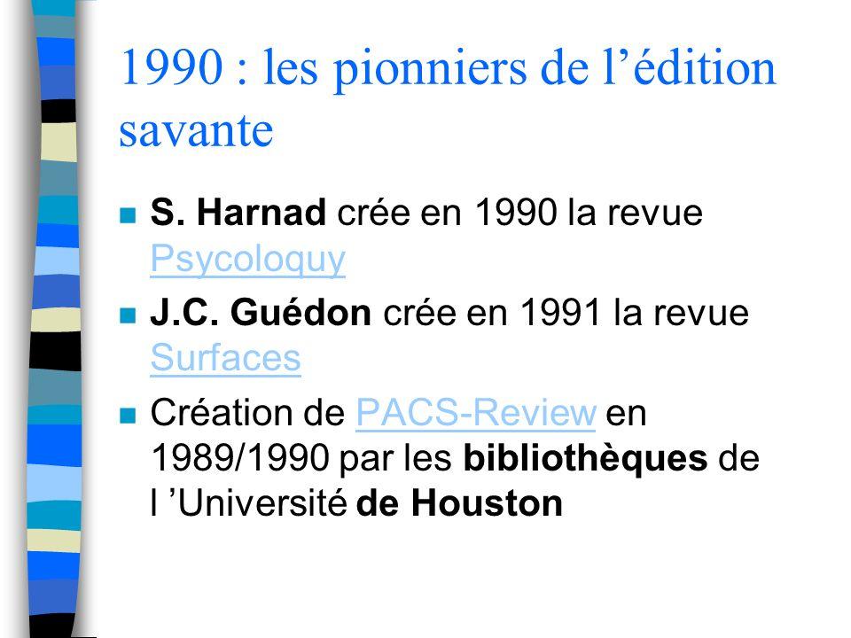 1990 : les pionniers de lédition savante n S. Harnad crée en 1990 la revue Psycoloquy Psycoloquy n J.C. Guédon crée en 1991 la revue Surfaces Surfaces