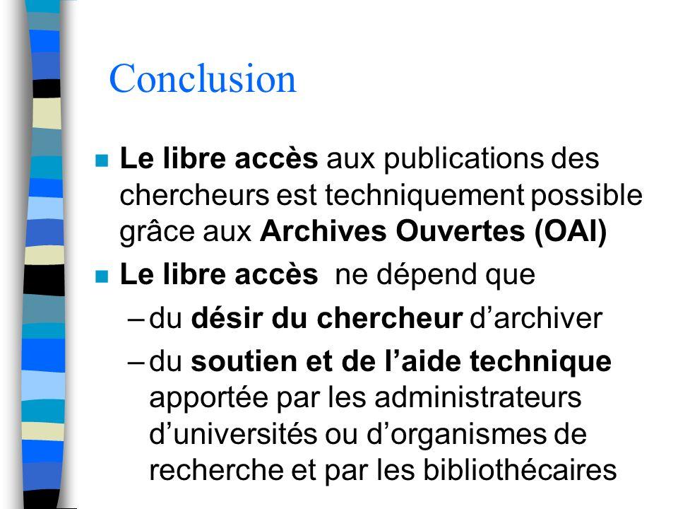 Conclusion n Le libre accès aux publications des chercheurs est techniquement possible grâce aux Archives Ouvertes (OAI) n Le libre accès ne dépend que –du désir du chercheur darchiver –du soutien et de laide technique apportée par les administrateurs duniversités ou dorganismes de recherche et par les bibliothécaires
