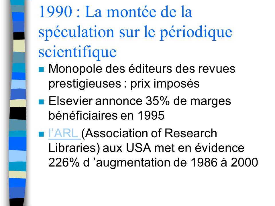 1990 : La montée de la spéculation sur le périodique scientifique n Monopole des éditeurs des revues prestigieuses : prix imposés n Elsevier annonce 35% de marges bénéficiaires en 1995 n lARL (Association of Research Libraries) aux USA met en évidence 226% d augmentation de 1986 à 2000 lARL