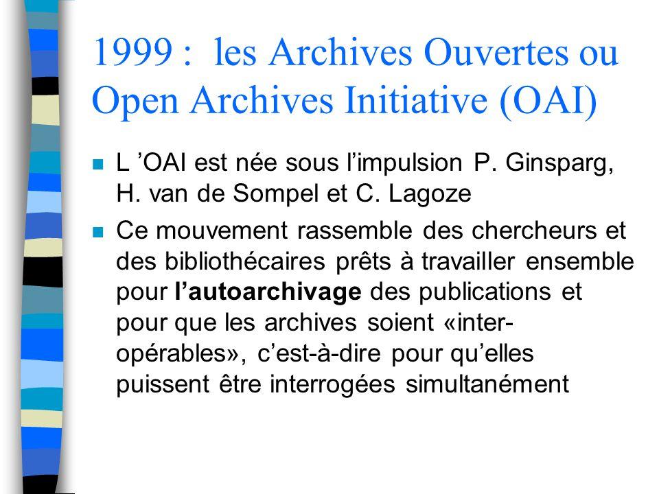 1999 : les Archives Ouvertes ou Open Archives Initiative (OAI) n L OAI est née sous limpulsion P. Ginsparg, H. van de Sompel et C. Lagoze n Ce mouveme