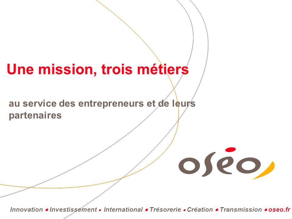 Innovation Investissement International Trésorerie Création Transmission oseo.fr Une mission, trois métiers au service des entrepreneurs et de leurs partenaires