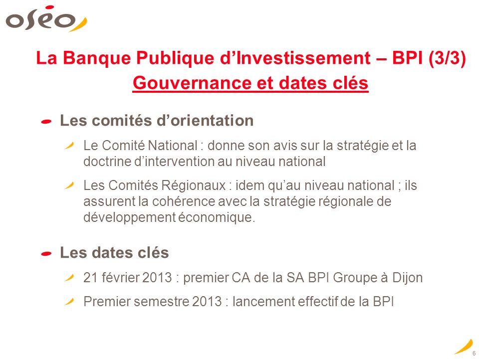 6 La Banque Publique dInvestissement – BPI (3/3) Gouvernance et dates clés Les comités dorientation Le Comité National : donne son avis sur la stratégie et la doctrine dintervention au niveau national Les Comités Régionaux : idem quau niveau national ; ils assurent la cohérence avec la stratégie régionale de développement économique.