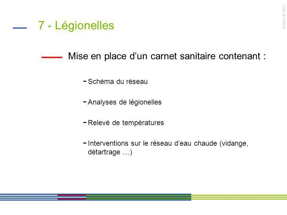 © arS LR 2013 7 - Légionelles Mise en place dun carnet sanitaire contenant : - Schéma du réseau - Analyses de légionelles - Relevé de températures - I