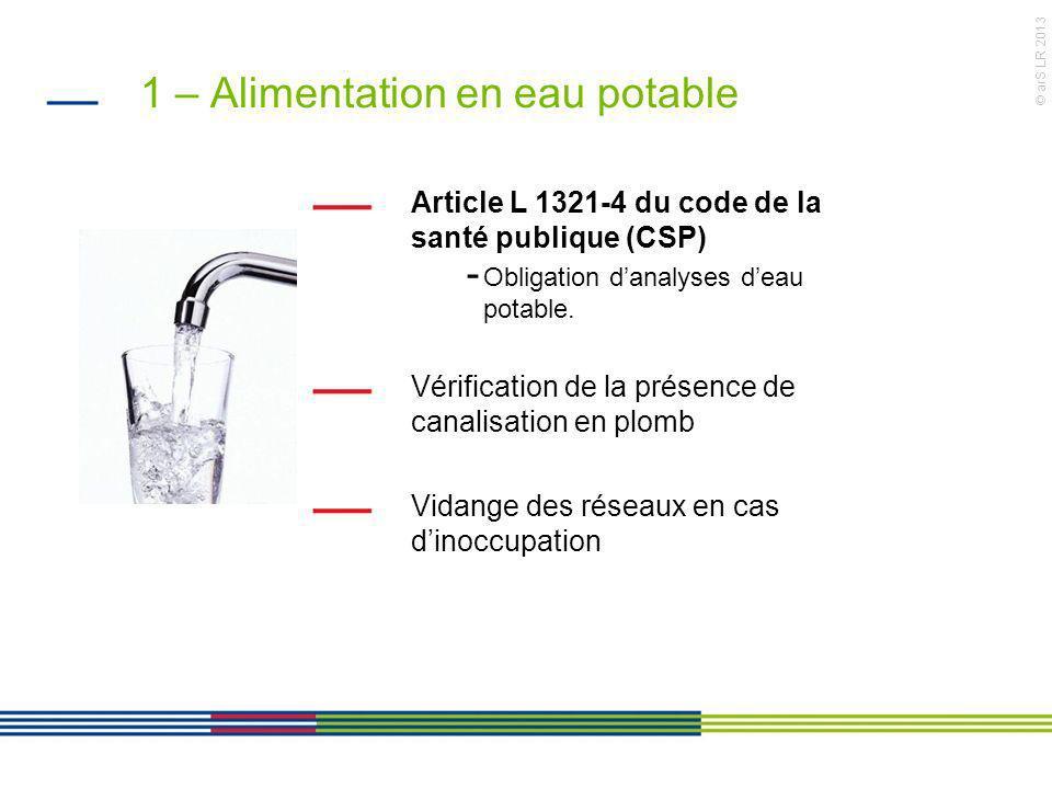 © arS LR 2013 1 – Alimentation en eau potable Article L 1321-4 du code de la santé publique (CSP) - Obligation danalyses deau potable. Vérification de