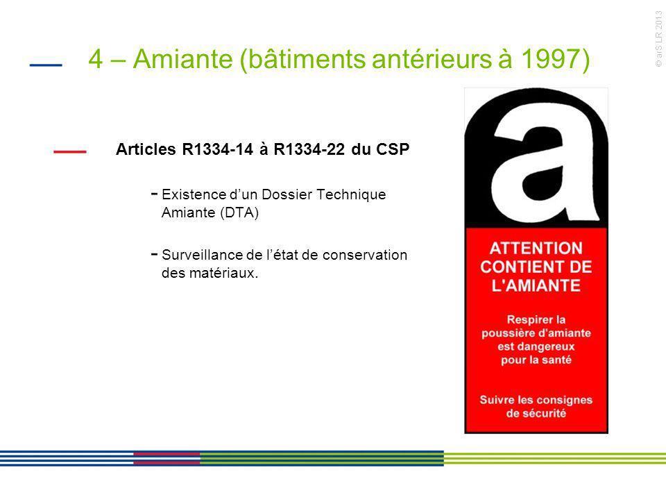 © arS LR 2013 4 – Amiante (bâtiments antérieurs à 1997) Articles R1334-14 à R1334-22 du CSP - Existence dun Dossier Technique Amiante (DTA) - Surveill
