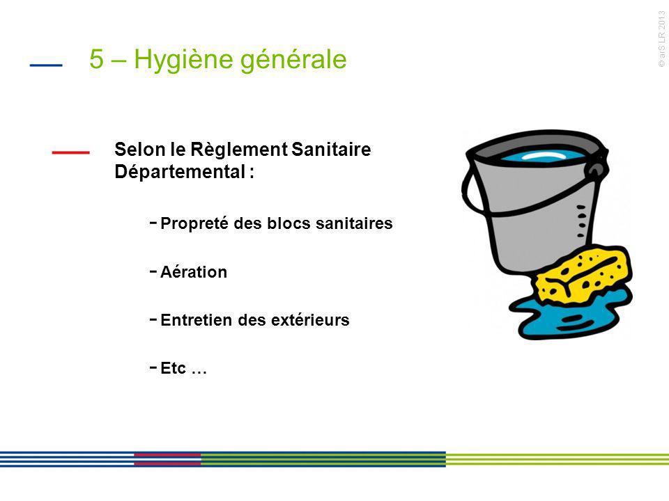 © arS LR 2013 5 – Hygiène générale Selon le Règlement Sanitaire Départemental : - Propreté des blocs sanitaires - Aération - Entretien des extérieurs