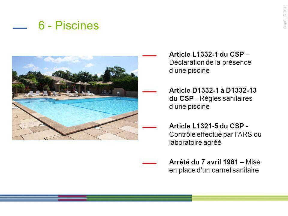 © arS LR 2013 6 - Piscines Article L1332-1 du CSP – Déclaration de la présence dune piscine Article D1332-1 à D1332-13 du CSP - Règles sanitaires dune