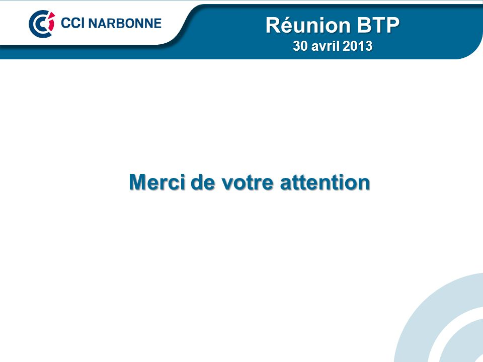 Merci de votre attention Réunion BTP 30 avril 2013