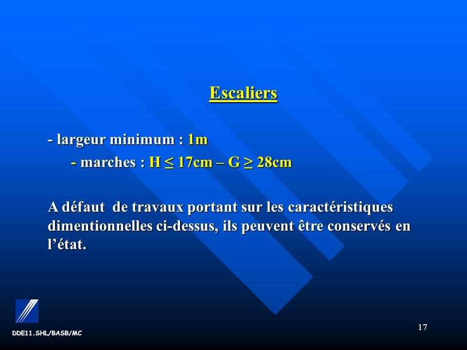 17 DDE11.SHL/BASB/MC Escaliers - largeur minimum : 1m - marches : H 17cm – G 28cm - marches : H 17cm – G 28cm A défaut de travaux portant sur les caractéristiques dimentionnelles ci-dessus, ils peuvent être conservés en létat.