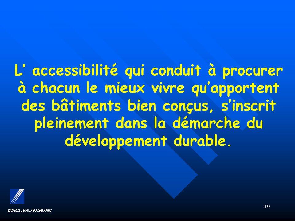 19 DDE11.SHL/BASB/MC L accessibilité qui conduit à procurer à chacun le mieux vivre quapportent des bâtiments bien conçus, sinscrit pleinement dans la démarche du développement durable.