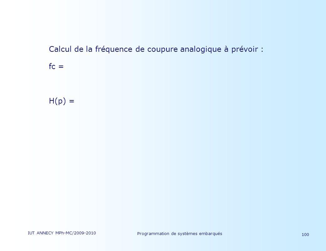 IUT ANNECY MPh-MC/2009-2010 Programmation de systèmes embarqués 100 Calcul de la fréquence de coupure analogique à prévoir : fc = H(p) =