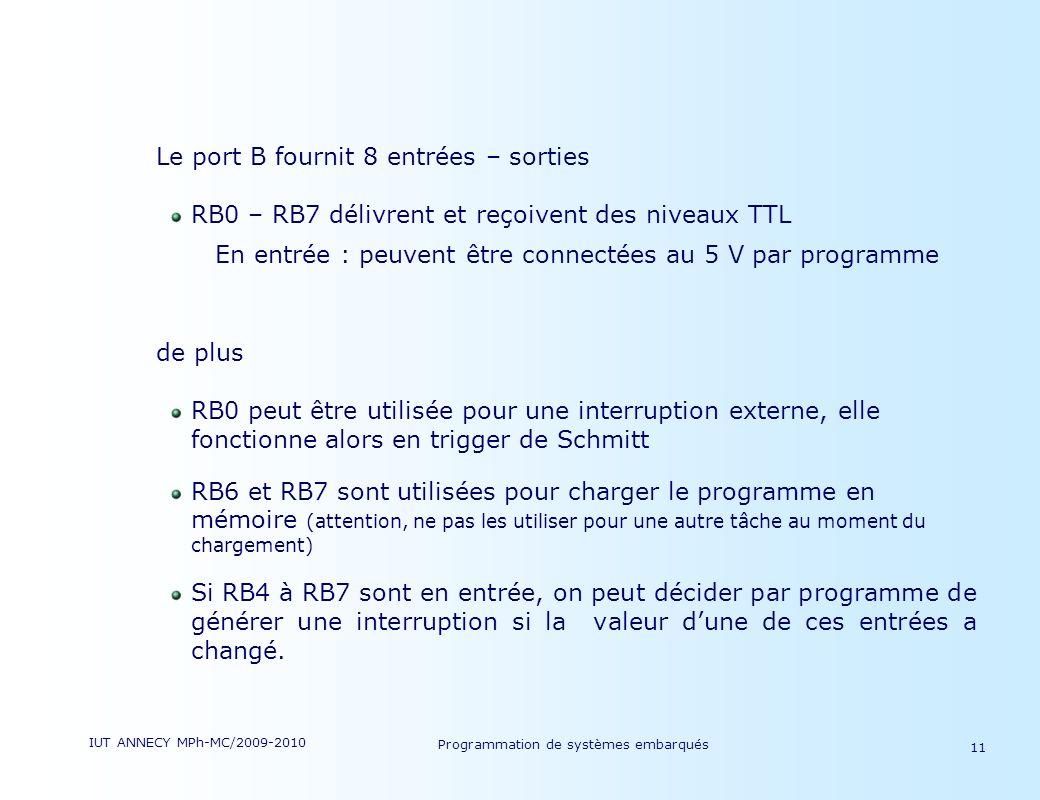 IUT ANNECY MPh-MC/2009-2010 Programmation de systèmes embarqués 11 Le port B fournit 8 entrées – sorties RB0 – RB7 délivrent et reçoivent des niveaux TTL En entrée : peuvent être connectées au 5 V par programme de plus RB0 peut être utilisée pour une interruption externe, elle fonctionne alors en trigger de Schmitt RB6 et RB7 sont utilisées pour charger le programme en mémoire (attention, ne pas les utiliser pour une autre tâche au moment du chargement) Si RB4 à RB7 sont en entrée, on peut décider par programme de générer une interruption si la valeur dune de ces entrées a changé.