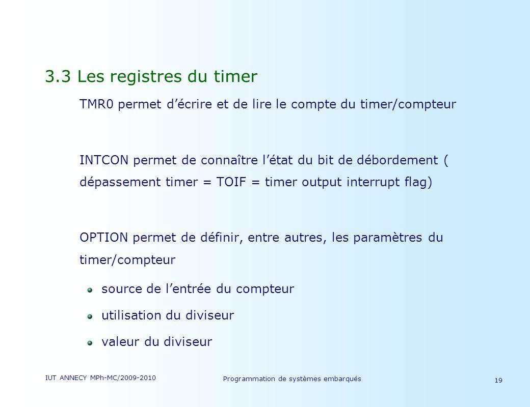 IUT ANNECY MPh-MC/2009-2010 Programmation de systèmes embarqués 19 3.3 Les registres du timer TMR0 permet décrire et de lire le compte du timer/compteur INTCON permet de connaître létat du bit de débordement ( dépassement timer = TOIF = timer output interrupt flag) OPTION permet de définir, entre autres, les paramètres du timer/compteur source de lentrée du compteur utilisation du diviseur valeur du diviseur
