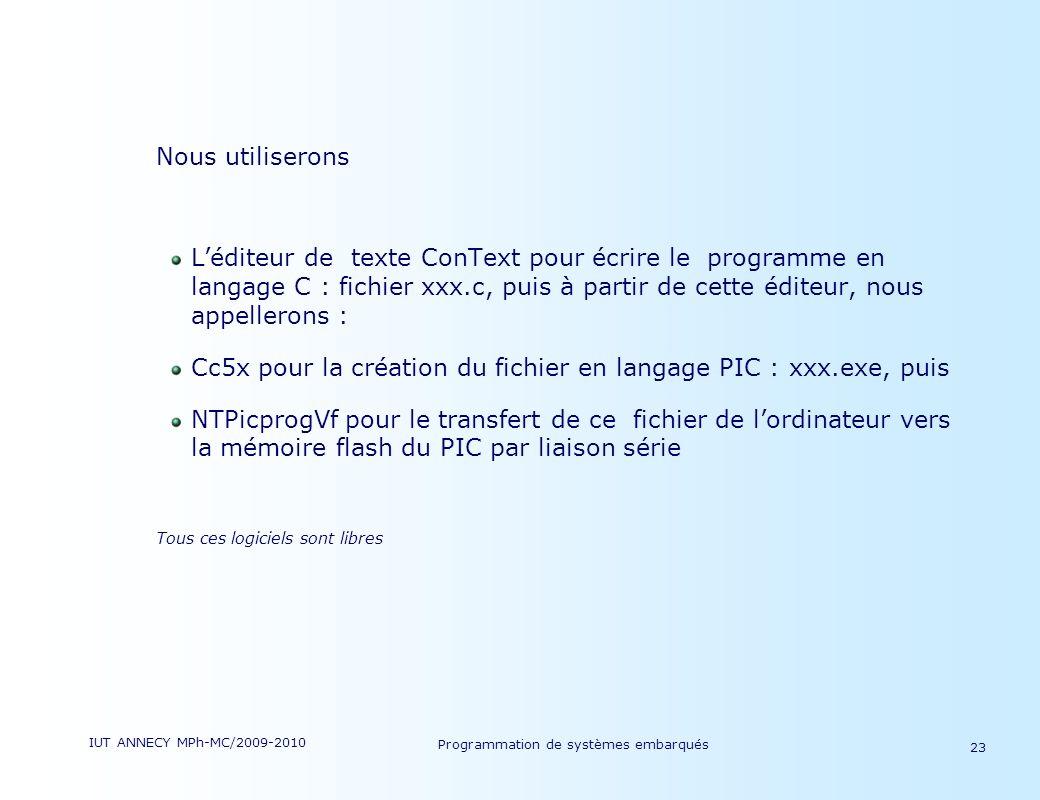 IUT ANNECY MPh-MC/2009-2010 Programmation de systèmes embarqués 23 Nous utiliserons Léditeur de texte ConText pour écrire le programme en langage C : fichier xxx.c, puis à partir de cette éditeur, nous appellerons : Cc5x pour la création du fichier en langage PIC : xxx.exe, puis NTPicprogVf pour le transfert de ce fichier de lordinateur vers la mémoire flash du PIC par liaison série Tous ces logiciels sont libres