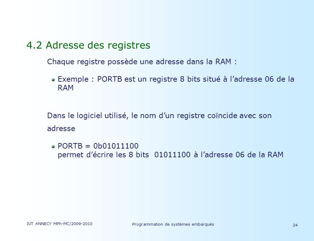 IUT ANNECY MPh-MC/2009-2010 Programmation de systèmes embarqués 24 4.2 Adresse des registres Chaque registre possède une adresse dans la RAM : Exemple : PORTB est un registre 8 bits situé à ladresse 06 de la RAM Dans le logiciel utilisé, le nom dun registre coïncide avec son adresse PORTB = 0b01011100 permet décrire les 8 bits 01011100 à ladresse 06 de la RAM