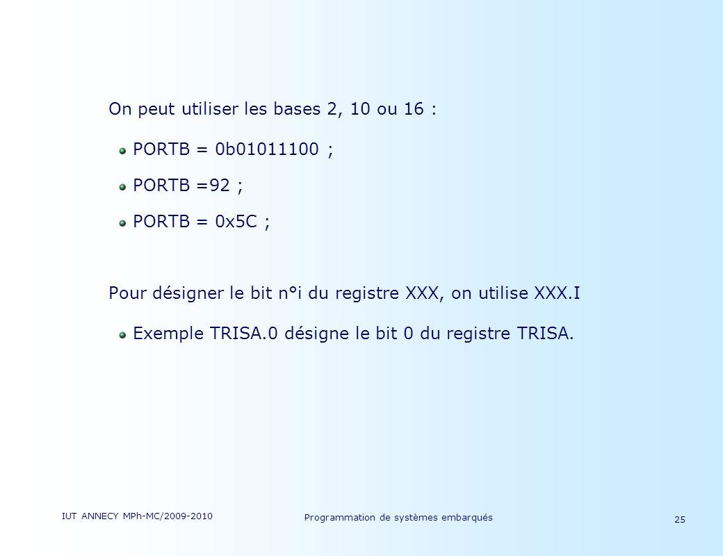 IUT ANNECY MPh-MC/2009-2010 Programmation de systèmes embarqués 25 On peut utiliser les bases 2, 10 ou 16 : PORTB = 0b01011100 ; PORTB =92 ; PORTB = 0x5C ; Pour désigner le bit n°i du registre XXX, on utilise XXX.I Exemple TRISA.0 désigne le bit 0 du registre TRISA.