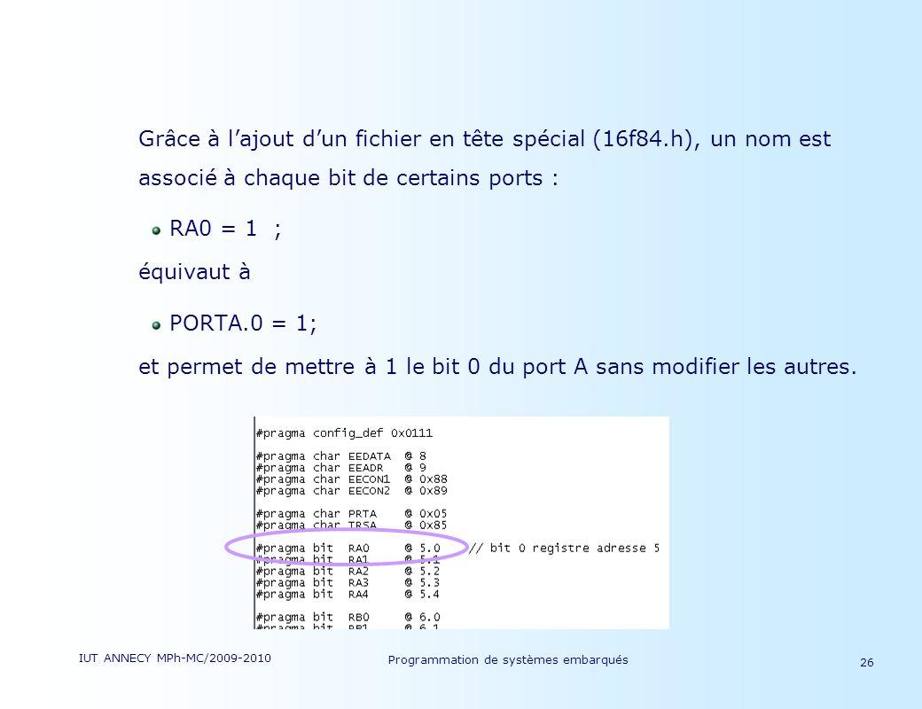 IUT ANNECY MPh-MC/2009-2010 Programmation de systèmes embarqués 26 Grâce à lajout dun fichier en tête spécial (16f84.h), un nom est associé à chaque bit de certains ports : RA0 = 1 ; équivaut à PORTA.0 = 1; et permet de mettre à 1 le bit 0 du port A sans modifier les autres.
