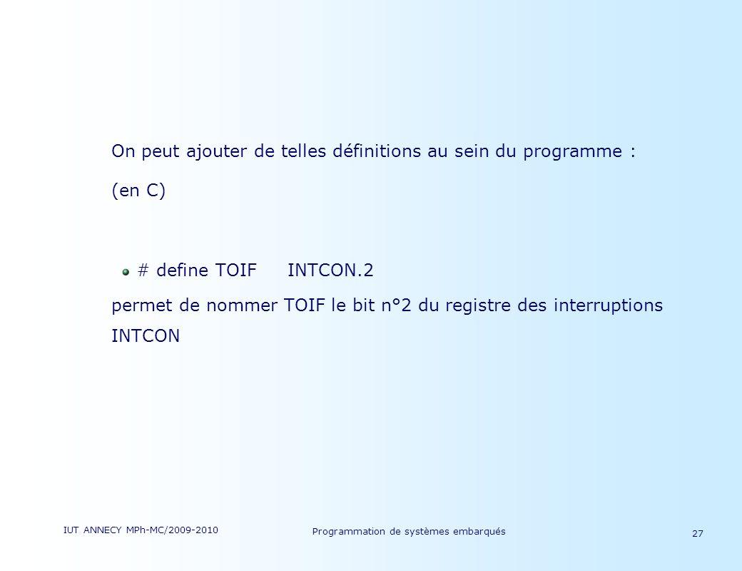 IUT ANNECY MPh-MC/2009-2010 Programmation de systèmes embarqués 27 On peut ajouter de telles définitions au sein du programme : (en C) # define TOIFINTCON.2 permet de nommer TOIF le bit n°2 du registre des interruptions INTCON