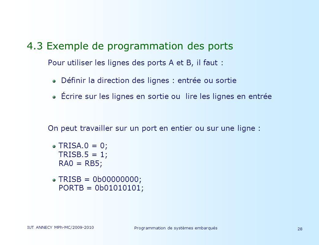 IUT ANNECY MPh-MC/2009-2010 Programmation de systèmes embarqués 28 4.3 Exemple de programmation des ports Pour utiliser les lignes des ports A et B, il faut : Définir la direction des lignes : entrée ou sortie Écrire sur les lignes en sortie ou lire les lignes en entrée On peut travailler sur un port en entier ou sur une ligne : TRISA.0 = 0; TRISB.5 = 1; RA0 = RB5; TRISB = 0b00000000; PORTB = 0b01010101;