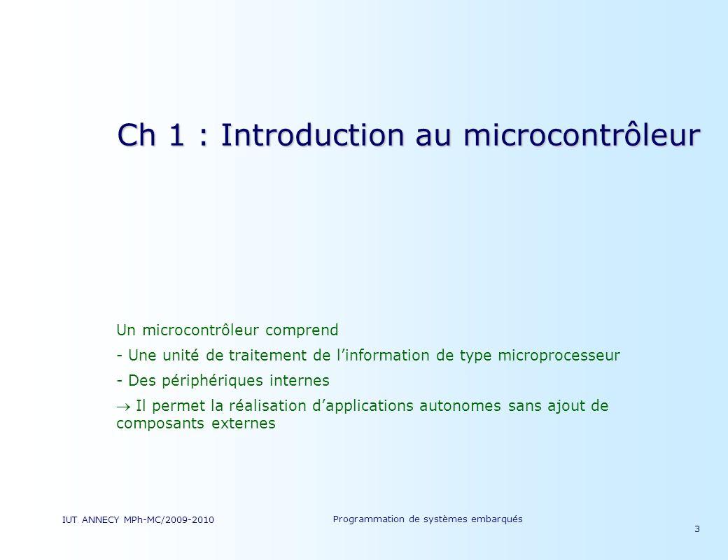 IUT ANNECY MPh-MC/2009-2010 Programmation de systèmes embarqués 3 Ch 1 : Introduction au microcontrôleur Un microcontrôleur comprend - Une unité de traitement de linformation de type microprocesseur - Des périphériques internes Il permet la réalisation dapplications autonomes sans ajout de composants externes