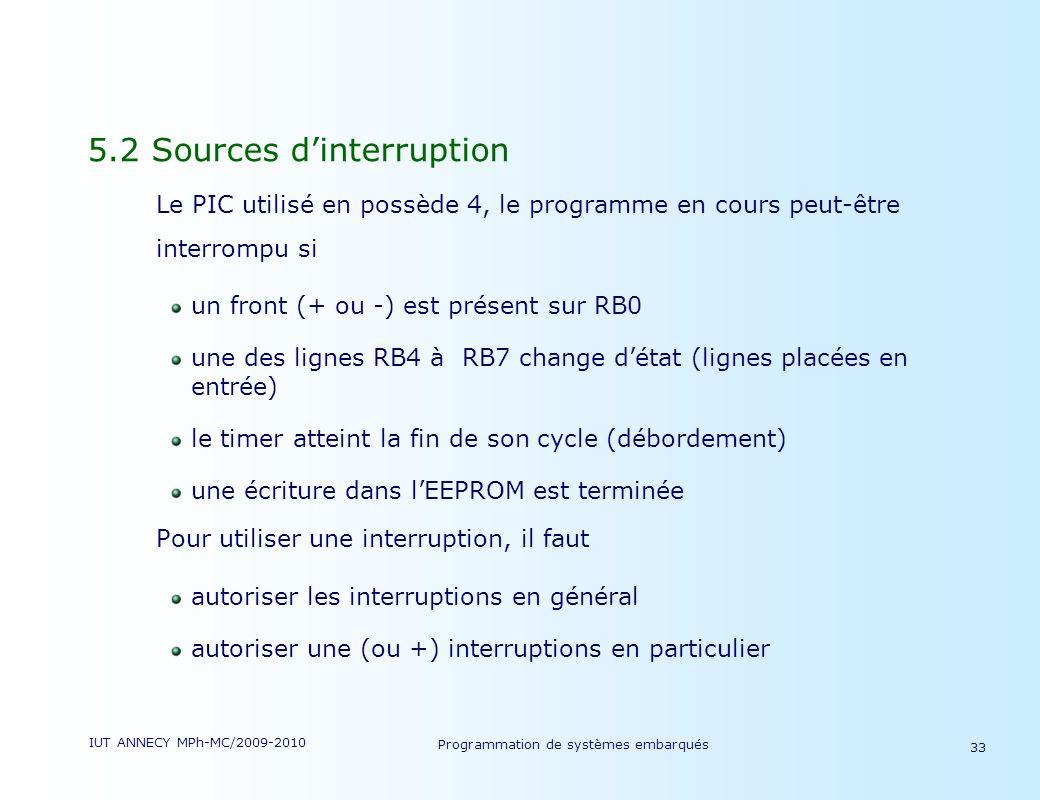 IUT ANNECY MPh-MC/2009-2010 Programmation de systèmes embarqués 33 5.2 Sources dinterruption Le PIC utilisé en possède 4, le programme en cours peut-être interrompu si un front (+ ou -) est présent sur RB0 une des lignes RB4 à RB7 change détat (lignes placées en entrée) le timer atteint la fin de son cycle (débordement) une écriture dans lEEPROM est terminée Pour utiliser une interruption, il faut autoriser les interruptions en général autoriser une (ou +) interruptions en particulier