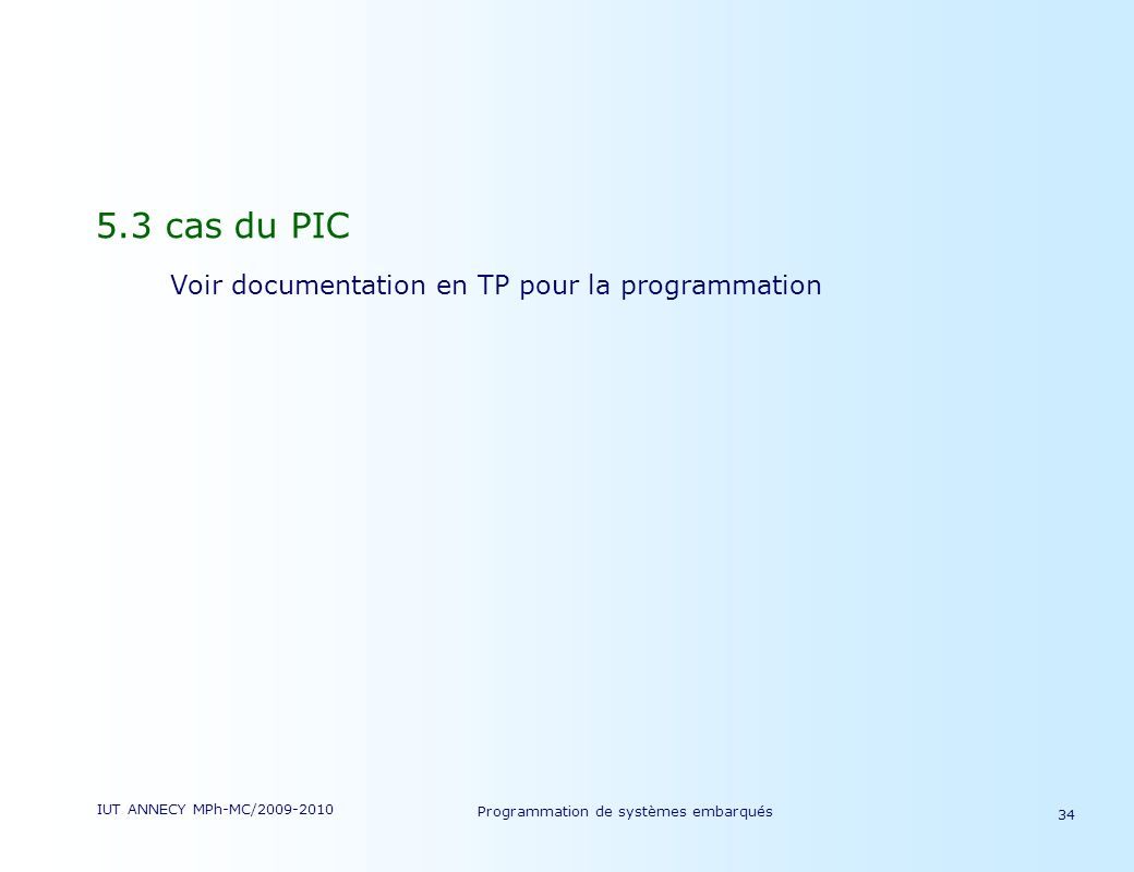 IUT ANNECY MPh-MC/2009-2010 Programmation de systèmes embarqués 34 5.3 cas du PIC Voir documentation en TP pour la programmation