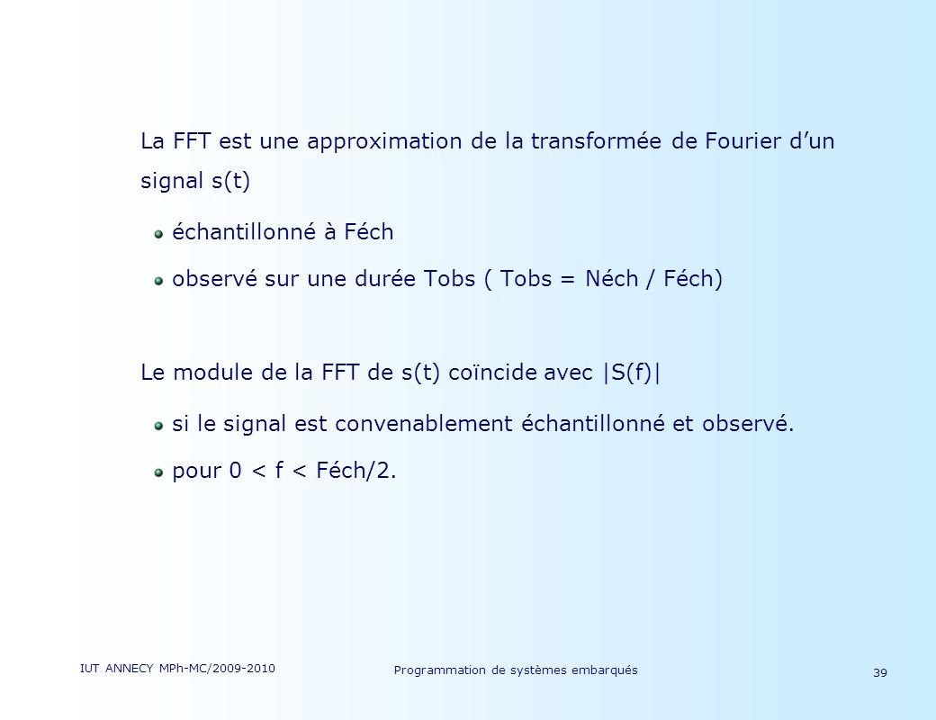 IUT ANNECY MPh-MC/2009-2010 Programmation de systèmes embarqués 39 La FFT est une approximation de la transformée de Fourier dun signal s(t) échantillonné à Féch observé sur une durée Tobs ( Tobs = Néch / Féch) Le module de la FFT de s(t) coïncide avec |S(f)| si le signal est convenablement échantillonné et observé.