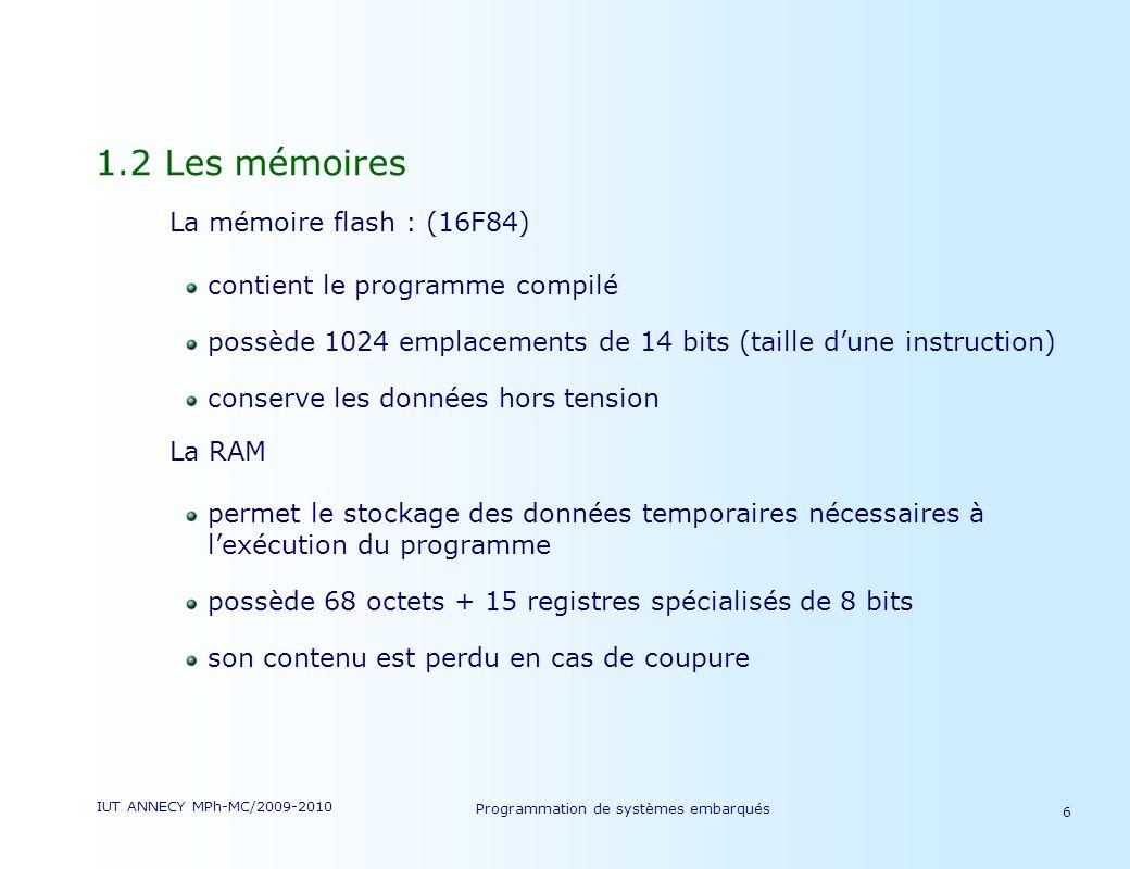 IUT ANNECY MPh-MC/2009-2010 Programmation de systèmes embarqués 6 1.2 Les mémoires La mémoire flash : (16F84) contient le programme compilé possède 1024 emplacements de 14 bits (taille dune instruction) conserve les données hors tension La RAM permet le stockage des données temporaires nécessaires à lexécution du programme possède 68 octets + 15 registres spécialisés de 8 bits son contenu est perdu en cas de coupure