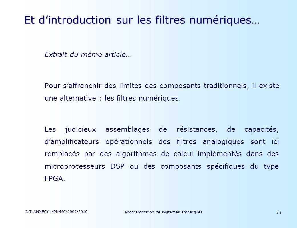 IUT ANNECY MPh-MC/2009-2010 Programmation de systèmes embarqués 61 Et dintroduction sur les filtres numériques… Extrait du même article… Pour saffranchir des limites des composants traditionnels, il existe une alternative : les filtres numériques.