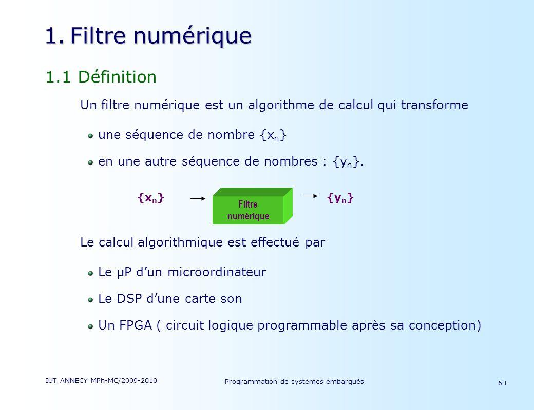 IUT ANNECY MPh-MC/2009-2010 Programmation de systèmes embarqués 63 1.Filtre numérique 1.1 Définition Un filtre numérique est un algorithme de calcul qui transforme une séquence de nombre {x n } en une autre séquence de nombres : {y n }.