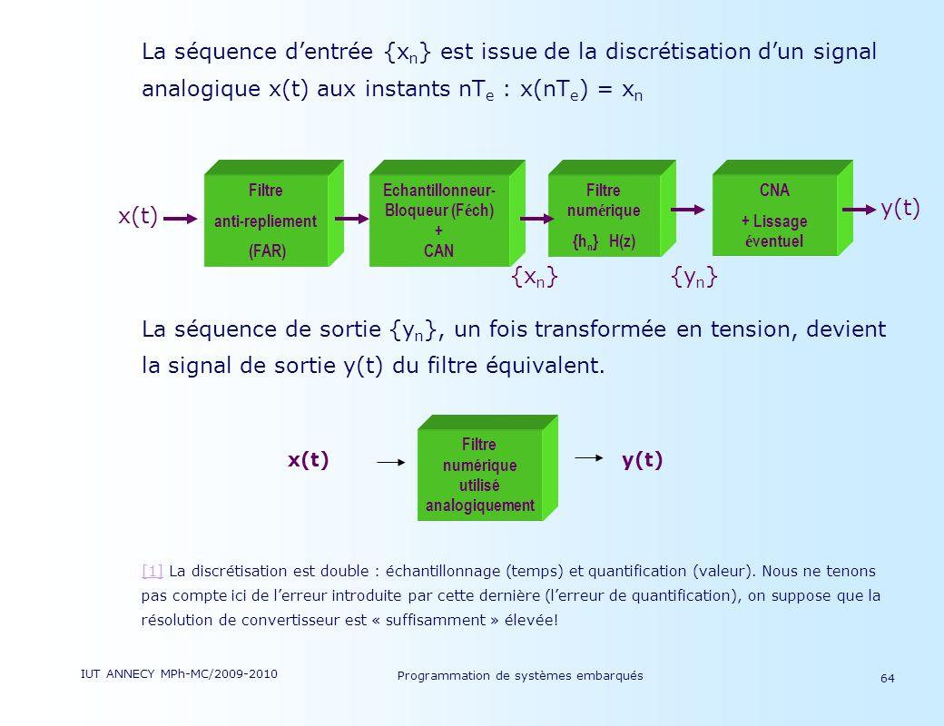 IUT ANNECY MPh-MC/2009-2010 Programmation de systèmes embarqués 64 La séquence dentrée {x n } est issue de la discrétisation dun signal analogique x(t) aux instants nT e : x(nT e ) = x n La séquence de sortie {y n }, un fois transformée en tension, devient la signal de sortie y(t) du filtre équivalent.
