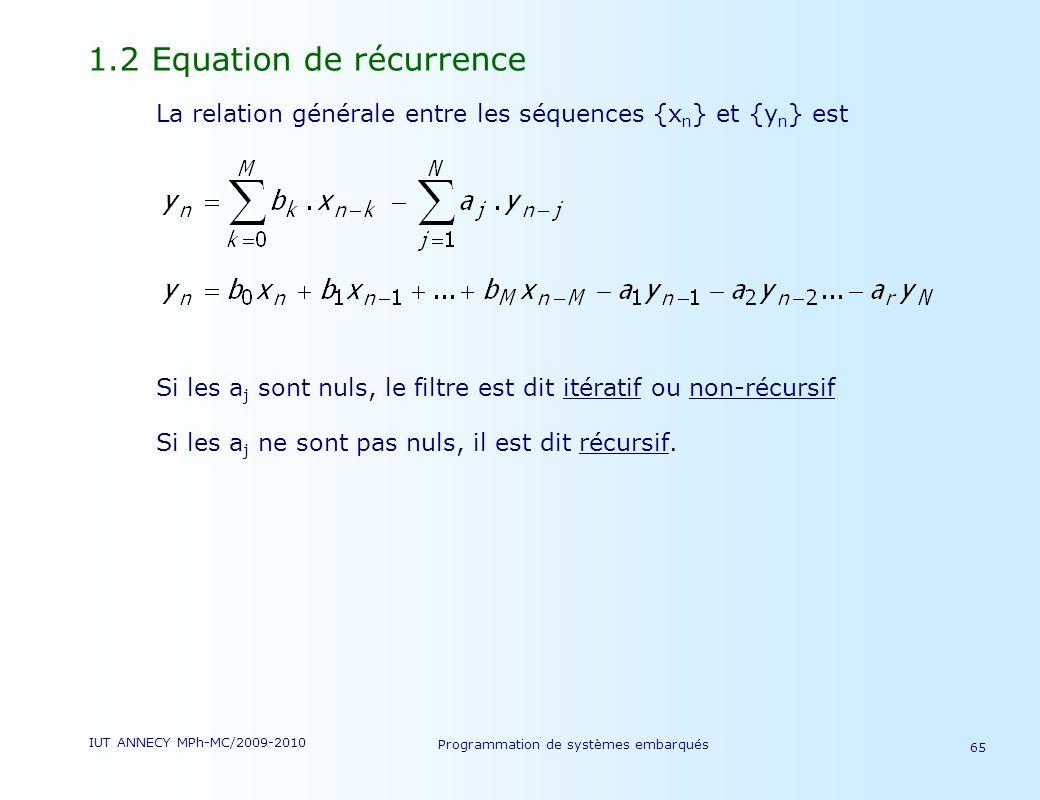 IUT ANNECY MPh-MC/2009-2010 Programmation de systèmes embarqués 65 1.2 Equation de récurrence La relation générale entre les séquences {x n } et {y n } est Si les a j sont nuls, le filtre est dit itératif ou non-récursif Si les a j ne sont pas nuls, il est dit récursif.