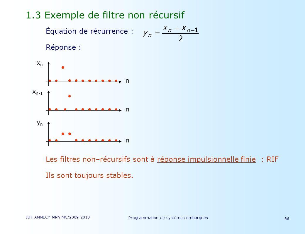 IUT ANNECY MPh-MC/2009-2010 Programmation de systèmes embarqués 66 1.3 Exemple de filtre non récursif Équation de récurrence : Réponse : Les filtres non–récursifs sont à réponse impulsionnelle finie : RIF Ils sont toujours stables.