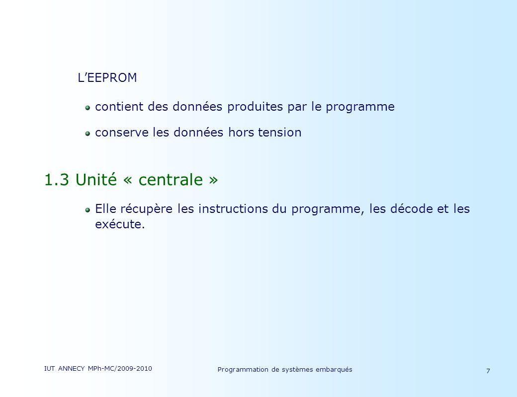 IUT ANNECY MPh-MC/2009-2010 Programmation de systèmes embarqués 7 LEEPROM contient des données produites par le programme conserve les données hors tension 1.3 Unité « centrale » Elle récupère les instructions du programme, les décode et les exécute.