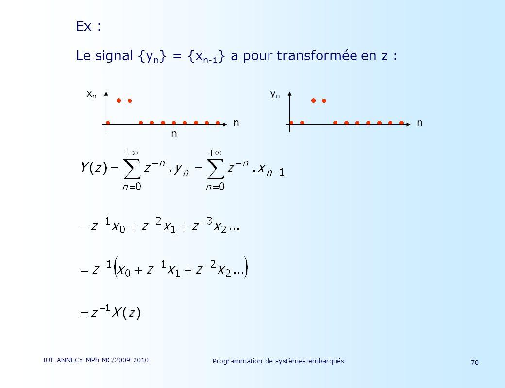 IUT ANNECY MPh-MC/2009-2010 Programmation de systèmes embarqués 70 Ex : Le signal {y n } = {x n-1 } a pour transformée en z : xnxn n n ynyn n