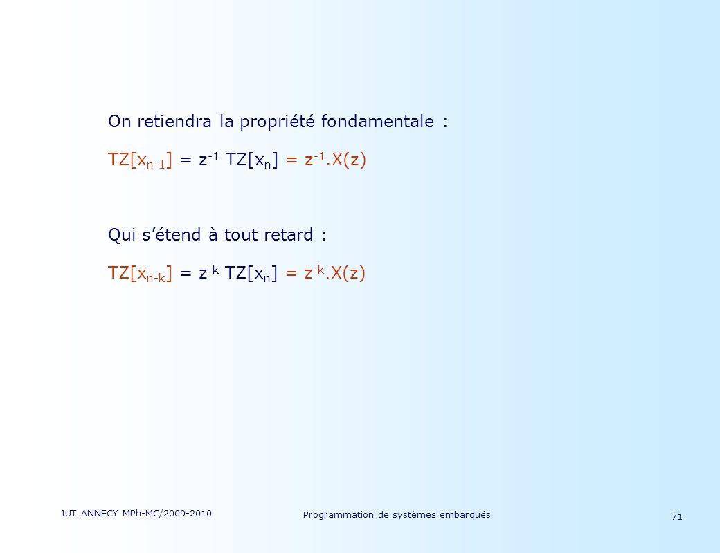IUT ANNECY MPh-MC/2009-2010 Programmation de systèmes embarqués 71 On retiendra la propriété fondamentale : TZ[x n-1 ] = z -1 TZ[x n ] = z -1.X(z) Qui sétend à tout retard : TZ[x n-k ] = z -k TZ[x n ] = z -k.X(z)