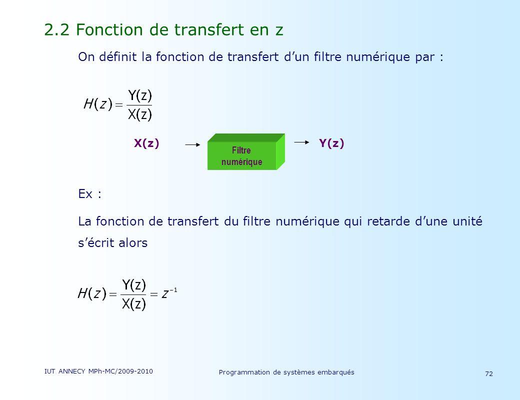 IUT ANNECY MPh-MC/2009-2010 Programmation de systèmes embarqués 72 2.2 Fonction de transfert en z On définit la fonction de transfert dun filtre numérique par : Ex : La fonction de transfert du filtre numérique qui retarde dune unité sécrit alors X(z)Y(z) Filtre numérique