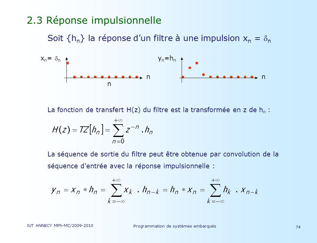 IUT ANNECY MPh-MC/2009-2010 Programmation de systèmes embarqués 74 2.3 Réponse impulsionnelle Soit {h n } la réponse dun filtre à une impulsion x n = n La fonction de transfert H(z) du filtre est la transformée en z de h n : La séquence de sortie du filtre peut être obtenue par convolution de la séquence dentrée avec la réponse impulsionnelle : x n = n n n y n =h n n