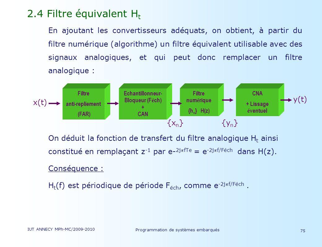 IUT ANNECY MPh-MC/2009-2010 Programmation de systèmes embarqués 75 2.4 Filtre équivalent H t En ajoutant les convertisseurs adéquats, on obtient, à partir du filtre numérique (algorithme) un filtre équivalent utilisable avec des signaux analogiques, et qui peut donc remplacer un filtre analogique : On déduit la fonction de transfert du filtre analogique H t ainsi constitué en remplaçant z -1 par e- 2jfTe = e -2jf/Féch dans H(z).