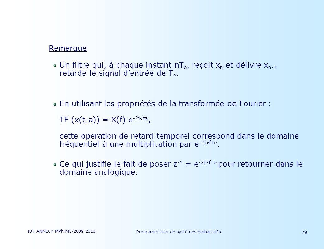IUT ANNECY MPh-MC/2009-2010 Programmation de systèmes embarqués 76 Remarque Un filtre qui, à chaque instant nT e, reçoit x n et délivre x n-1 retarde le signal dentrée de T e.