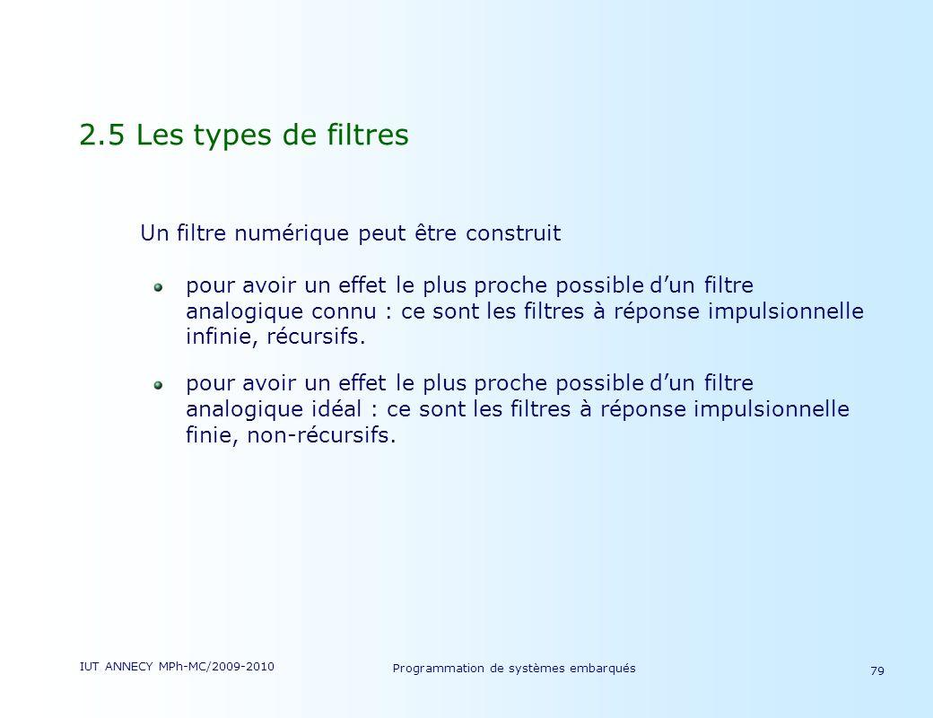 IUT ANNECY MPh-MC/2009-2010 Programmation de systèmes embarqués 79 2.5 Les types de filtres Un filtre numérique peut être construit pour avoir un effet le plus proche possible dun filtre analogique connu : ce sont les filtres à réponse impulsionnelle infinie, récursifs.