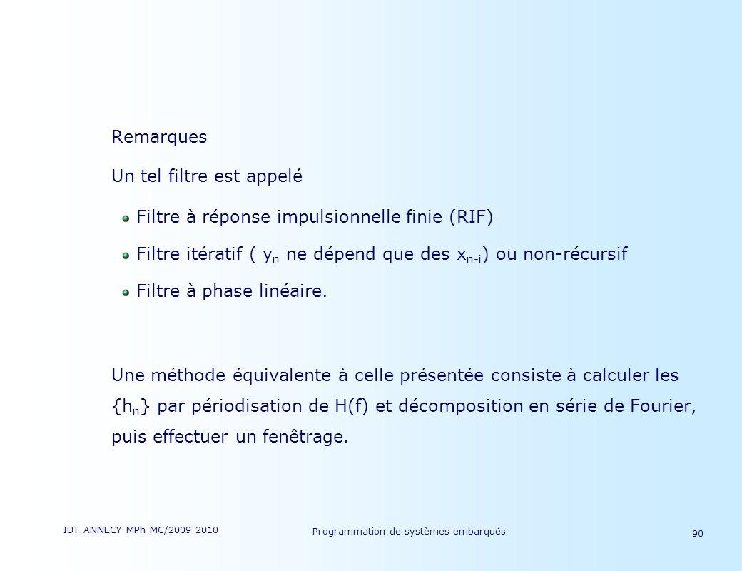 IUT ANNECY MPh-MC/2009-2010 Programmation de systèmes embarqués 90 Remarques Un tel filtre est appelé Filtre à réponse impulsionnelle finie (RIF) Filtre itératif ( y n ne dépend que des x n-i ) ou non-récursif Filtre à phase linéaire.