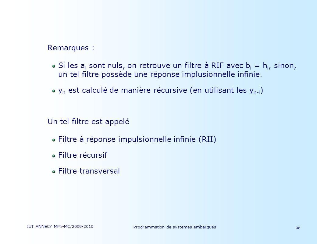 IUT ANNECY MPh-MC/2009-2010 Programmation de systèmes embarqués 96 Remarques : Si les a i sont nuls, on retrouve un filtre à RIF avec b i = h i, sinon, un tel filtre possède une réponse implusionnelle infinie.