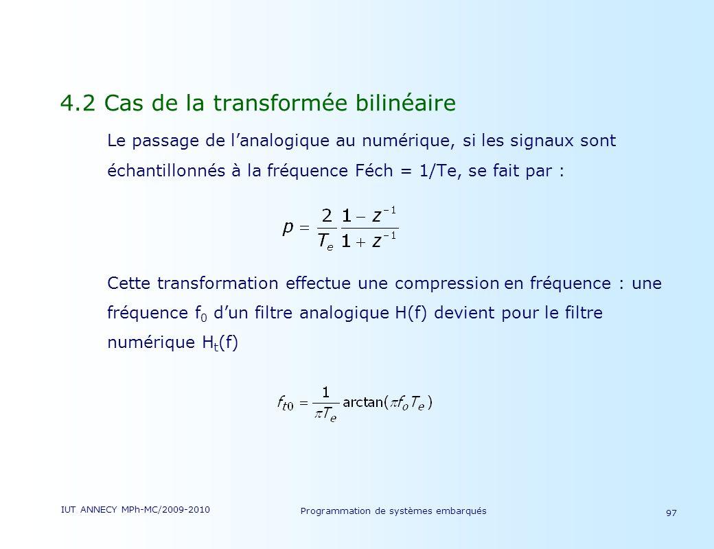 IUT ANNECY MPh-MC/2009-2010 Programmation de systèmes embarqués 97 4.2 Cas de la transformée bilinéaire Le passage de lanalogique au numérique, si les signaux sont échantillonnés à la fréquence Féch = 1/Te, se fait par : Cette transformation effectue une compression en fréquence : une fréquence f 0 dun filtre analogique H(f) devient pour le filtre numérique H t (f)