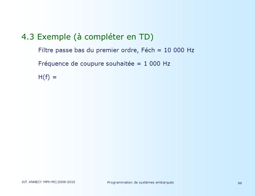 IUT ANNECY MPh-MC/2009-2010 Programmation de systèmes embarqués 99 4.3 Exemple (à compléter en TD) Filtre passe bas du premier ordre, Féch = 10 000 Hz Fréquence de coupure souhaitée = 1 000 Hz H(f) =