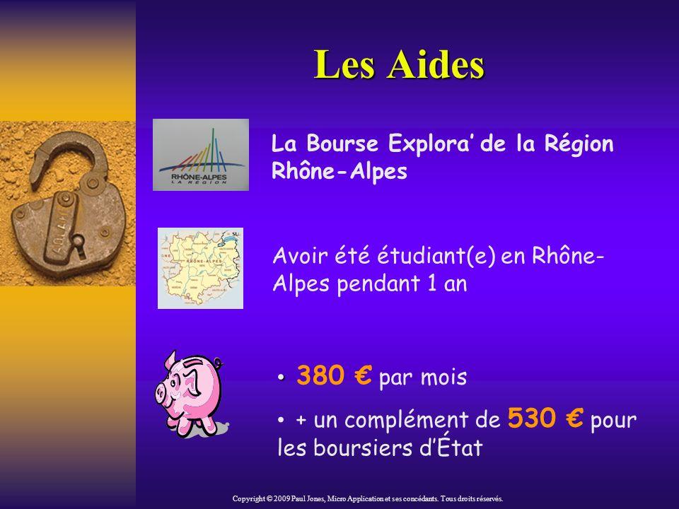 Les Aides La Bourse Explora de la Région Rhône-Alpes Avoir été étudiant(e) en Rhône- Alpes pendant 1 an 380 par mois + un complément de 530 pour les boursiers dÉtat Copyright © 2009 Paul Jones, Micro Application et ses concédants.