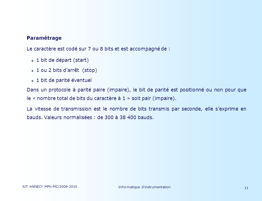 IUT ANNECY MPh-MC/2009-2010 Informatique d'instrumentation 11 Paramétrage Le caractère est codé sur 7 ou 8 bits et est accompagné de : 1 bit de départ