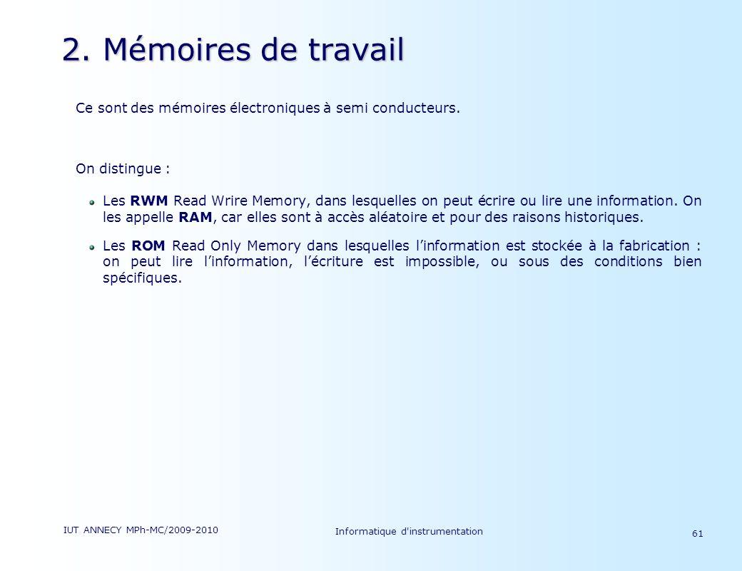 IUT ANNECY MPh-MC/2009-2010 Informatique d'instrumentation 61 2. Mémoires de travail Ce sont des mémoires électroniques à semi conducteurs. On disting