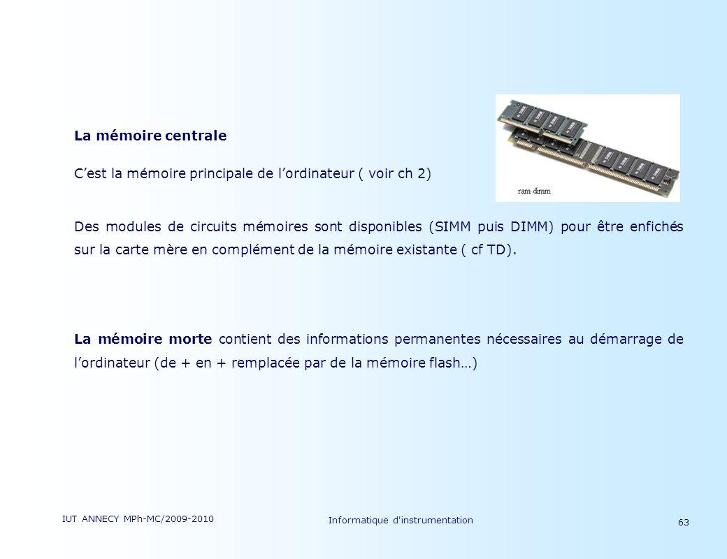 IUT ANNECY MPh-MC/2009-2010 Informatique d'instrumentation 63 La mémoire centrale Cest la mémoire principale de lordinateur ( voir ch 2) Des modules d